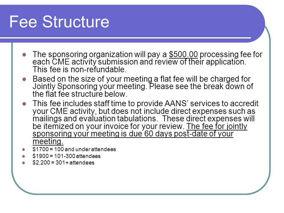 Fee Structure The sponsoring organization will pay a $ processing fee for each CME activity submission and review of their application.