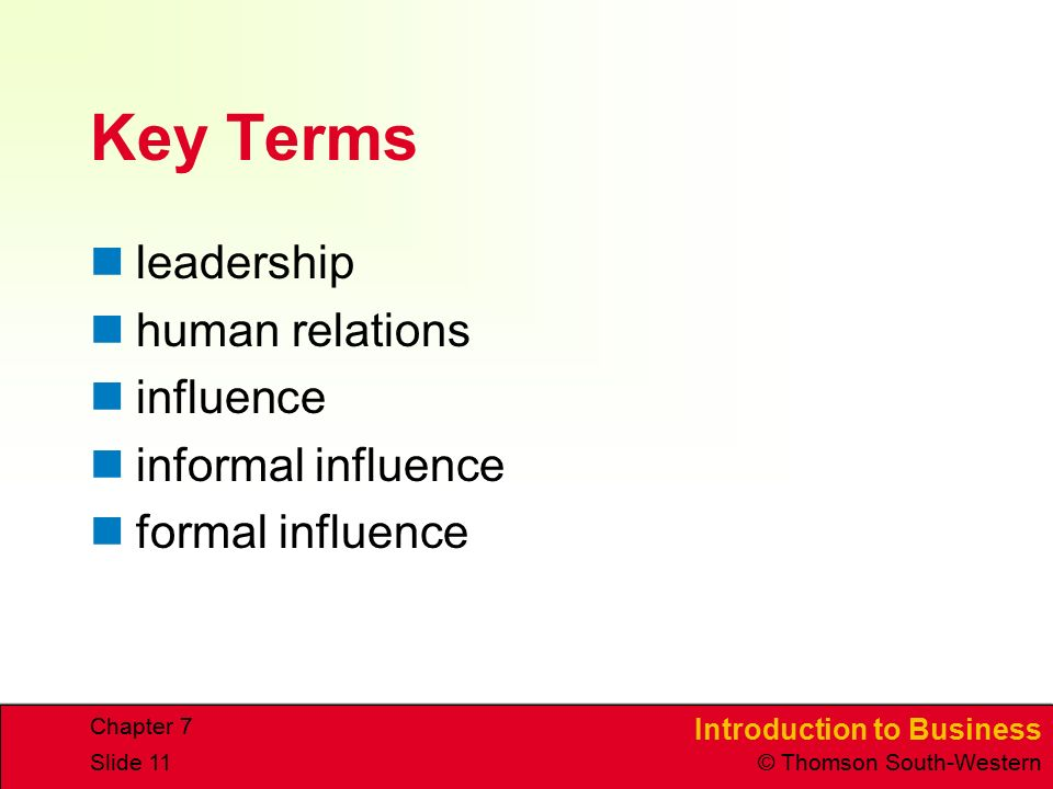 Introduction to Business © Thomson South-Western Chapter 7 Slide 11 Key Terms leadership human relations influence informal influence formal influence