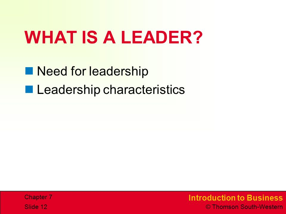 Introduction to Business © Thomson South-Western Chapter 7 Slide 12 WHAT IS A LEADER.