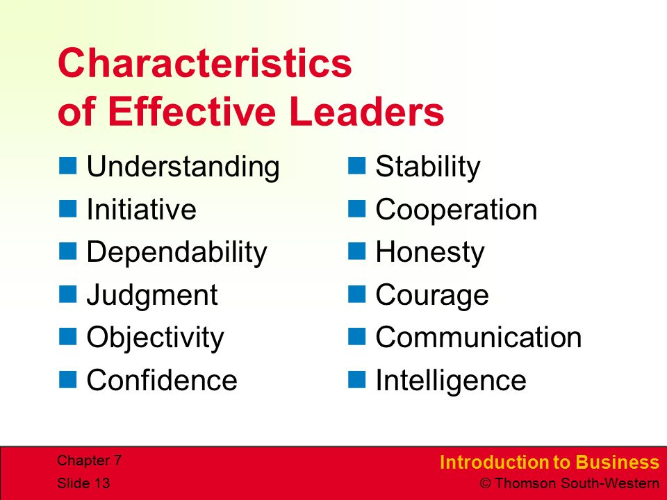 Introduction to Business © Thomson South-Western Chapter 7 Slide 13 Characteristics of Effective Leaders Understanding Initiative Dependability Judgment Objectivity Confidence Stability Cooperation Honesty Courage Communication Intelligence