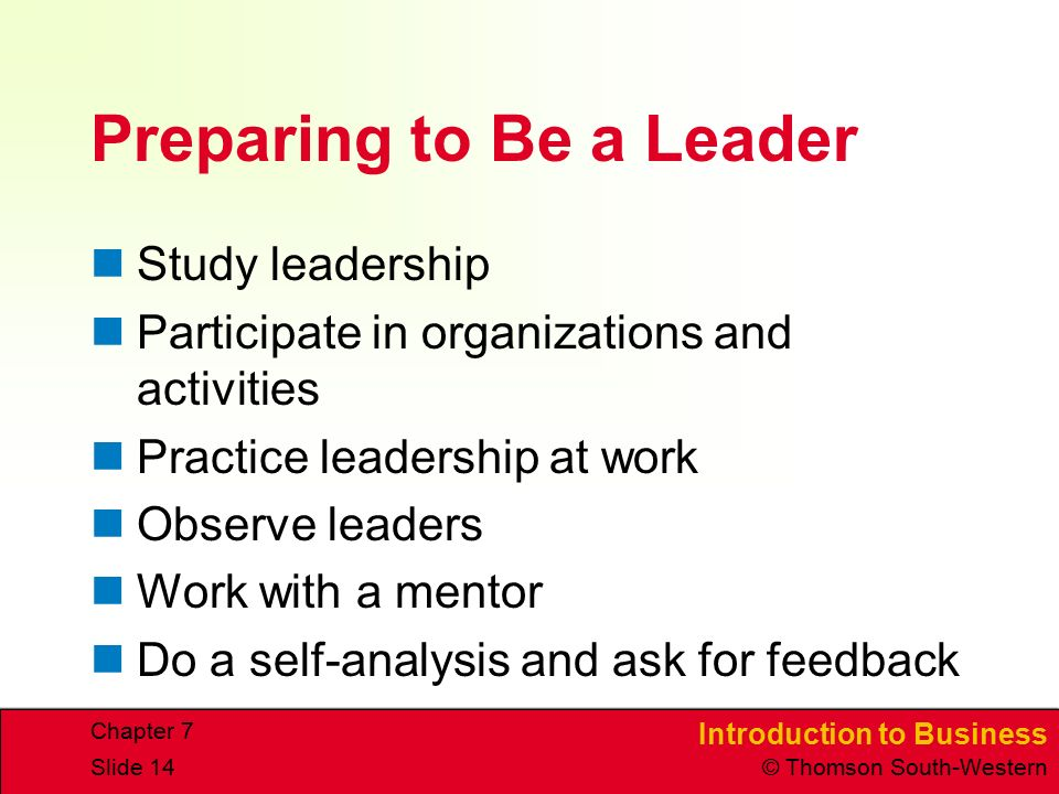 Introduction to Business © Thomson South-Western Chapter 7 Slide 14 Preparing to Be a Leader Study leadership Participate in organizations and activities Practice leadership at work Observe leaders Work with a mentor Do a self-analysis and ask for feedback