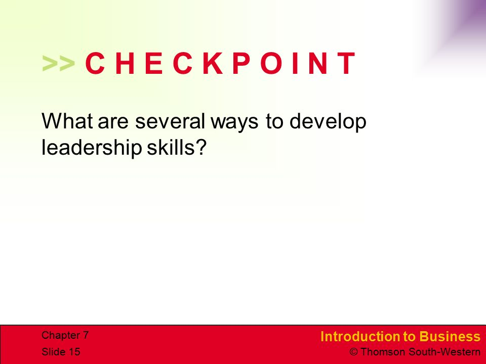 Introduction to Business © Thomson South-Western Chapter 7 Slide 15 >> C H E C K P O I N T What are several ways to develop leadership skills?