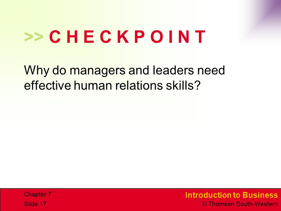 Introduction to Business © Thomson South-Western Chapter 7 Slide 17 >> C H E C K P O I N T Why do managers and leaders need effective human relations
