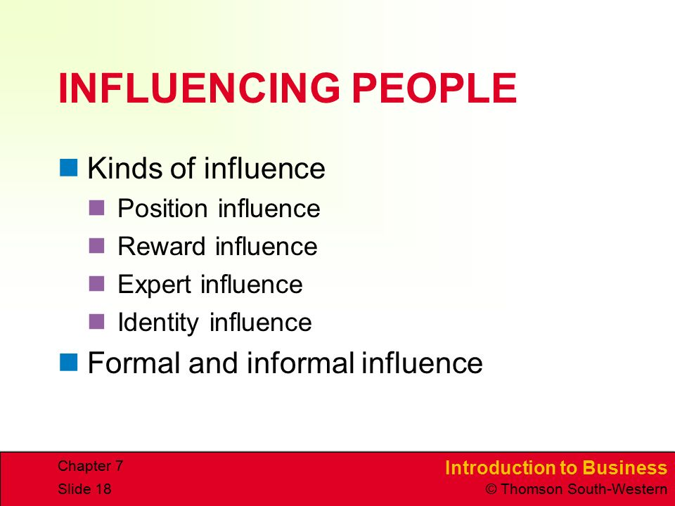 Introduction to Business © Thomson South-Western Chapter 7 Slide 18 INFLUENCING PEOPLE Kinds of influence Position influence Reward influence Expert i