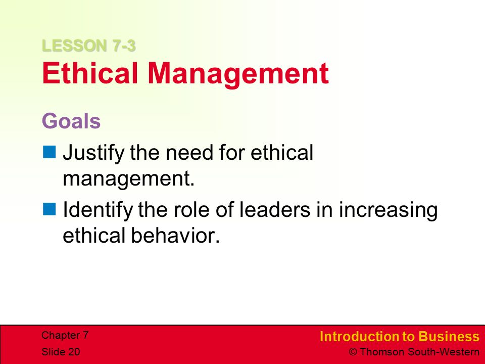 Introduction to Business © Thomson South-Western Chapter 7 Slide 20 LESSON 7-3 LESSON 7-3 Ethical Management Goals Justify the need for ethical management.