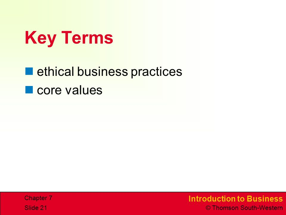 Introduction to Business © Thomson South-Western Chapter 7 Slide 21 Key Terms ethical business practices core values