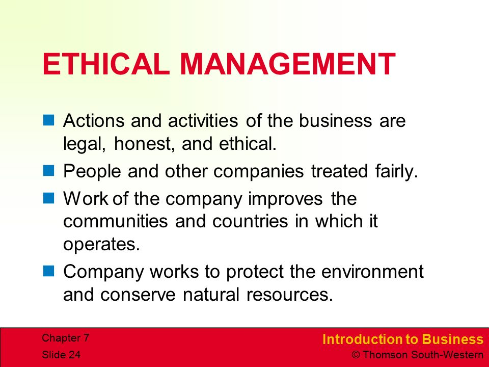 Introduction to Business © Thomson South-Western Chapter 7 Slide 24 ETHICAL MANAGEMENT Actions and activities of the business are legal, honest, and e