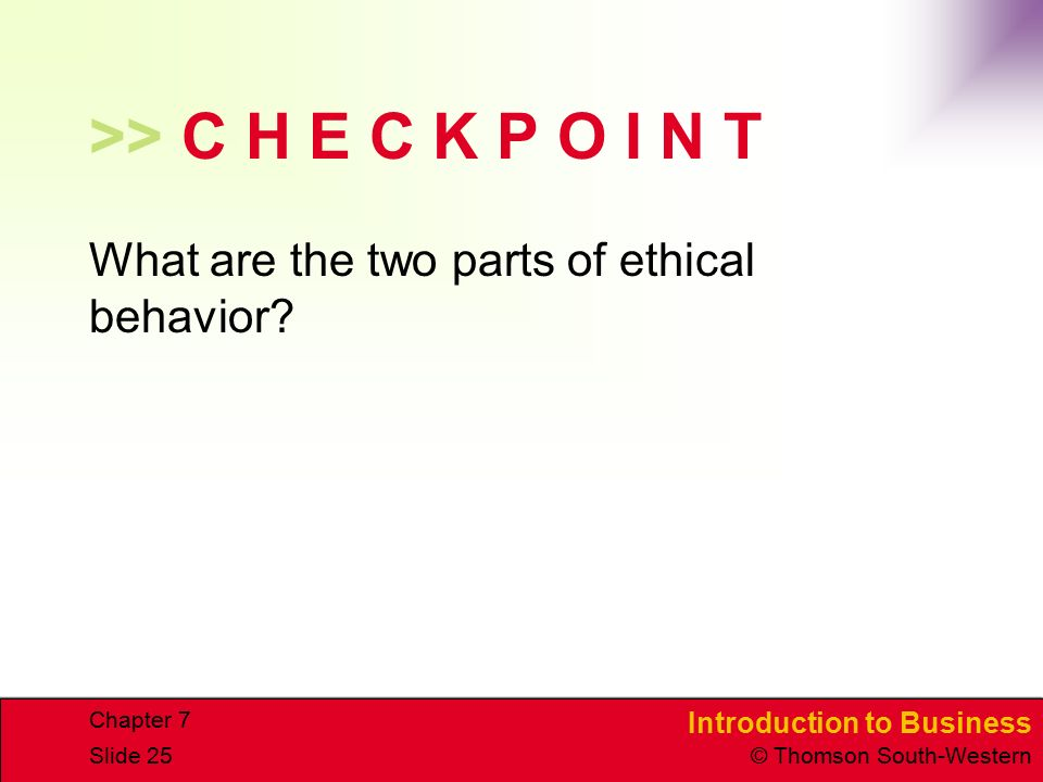 Introduction to Business © Thomson South-Western Chapter 7 Slide 25 >> C H E C K P O I N T What are the two parts of ethical behavior?