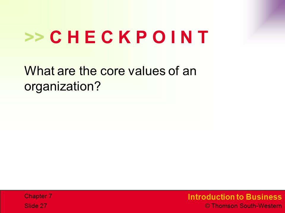 Introduction to Business © Thomson South-Western Chapter 7 Slide 27 >> C H E C K P O I N T What are the core values of an organization?