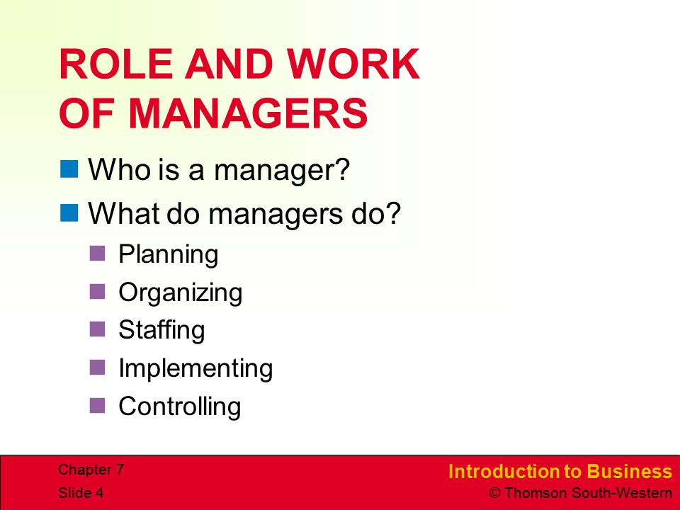 Introduction to Business © Thomson South-Western Chapter 7 Slide 4 ROLE AND WORK OF MANAGERS Who is a manager? What do managers do? Planning Organizin