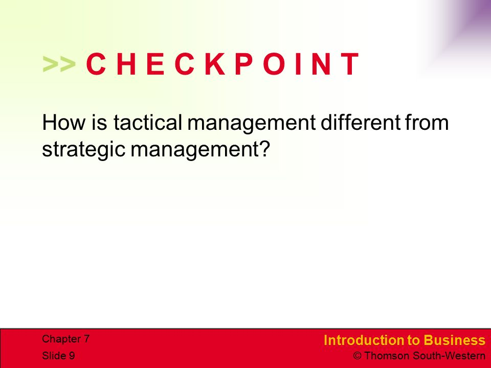 Introduction to Business © Thomson South-Western Chapter 7 Slide 9 >> C H E C K P O I N T How is tactical management different from strategic management