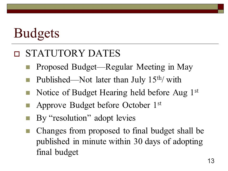 Budgets  STATUTORY DATES Proposed Budget—Regular Meeting in May Published—Not later than July 15 th / with Notice of Budget Hearing held before Aug 1 st Approve Budget before October 1 st By resolution adopt levies Changes from proposed to final budget shall be published in minute within 30 days of adopting final budget 13