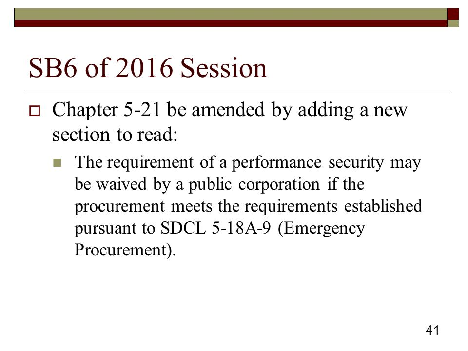 SB6 of 2016 Session  Chapter 5-21 be amended by adding a new section to read: The requirement of a performance security may be waived by a public corporation if the procurement meets the requirements established pursuant to SDCL 5-18A-9 (Emergency Procurement).