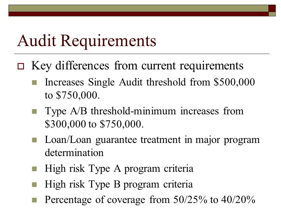 Audit Requirements  Key differences from current requirements Increases Single Audit threshold from $500,000 to $750,000.