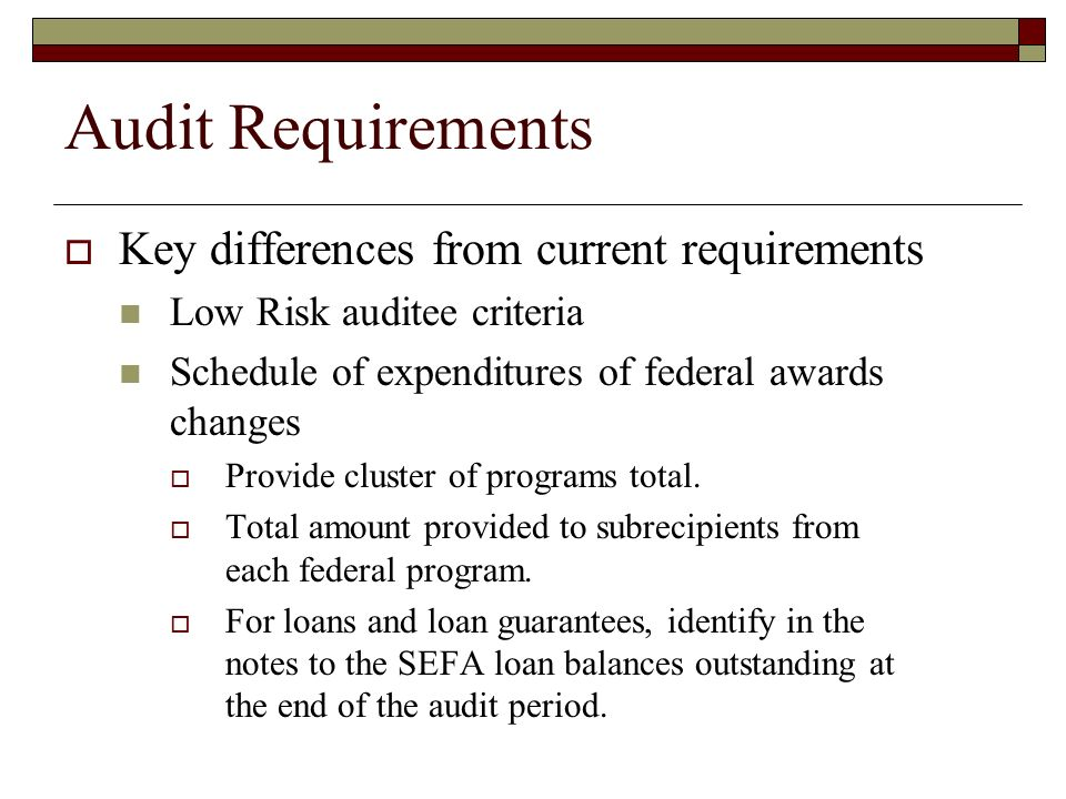 Audit Requirements  Key differences from current requirements Low Risk auditee criteria Schedule of expenditures of federal awards changes  Provide cluster of programs total.