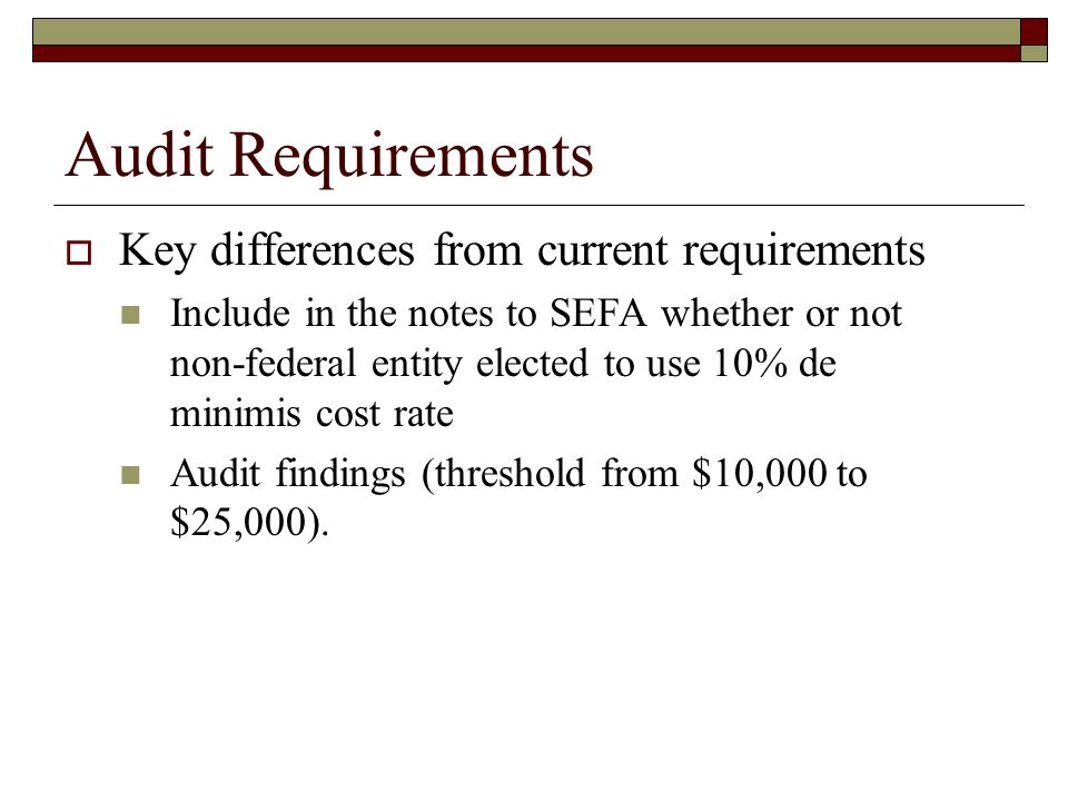 Audit Requirements  Key differences from current requirements Include in the notes to SEFA whether or not non-federal entity elected to use 10% de minimis cost rate Audit findings (threshold from $10,000 to $25,000).