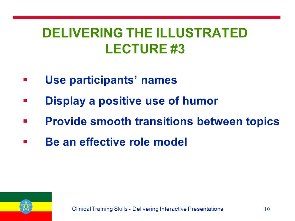 10Clinical Training Skills - Delivering Interactive Presentations DELIVERING THE ILLUSTRATED LECTURE #3  Use participants' names  Display a positive use of humor  Provide smooth transitions between topics  Be an effective role model