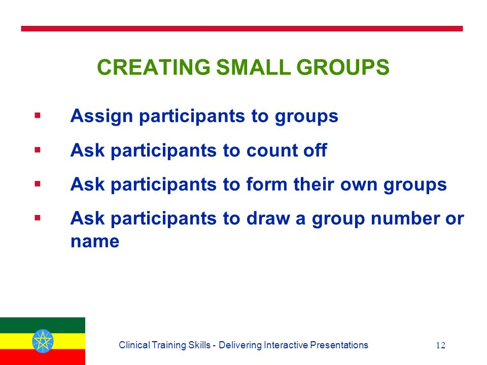 12Clinical Training Skills - Delivering Interactive Presentations CREATING SMALL GROUPS  Assign participants to groups  Ask participants to count off  Ask participants to form their own groups  Ask participants to draw a group number or name