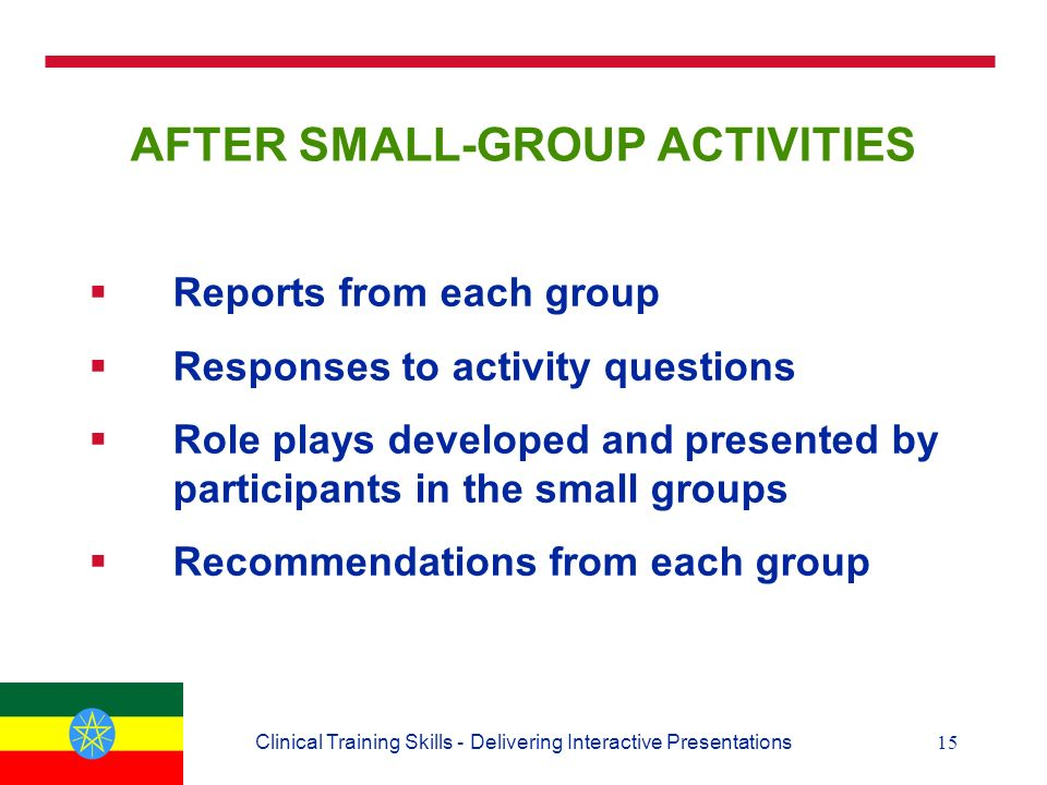 15Clinical Training Skills - Delivering Interactive Presentations AFTER SMALL-GROUP ACTIVITIES  Reports from each group  Responses to activity questions  Role plays developed and presented by participants in the small groups  Recommendations from each group