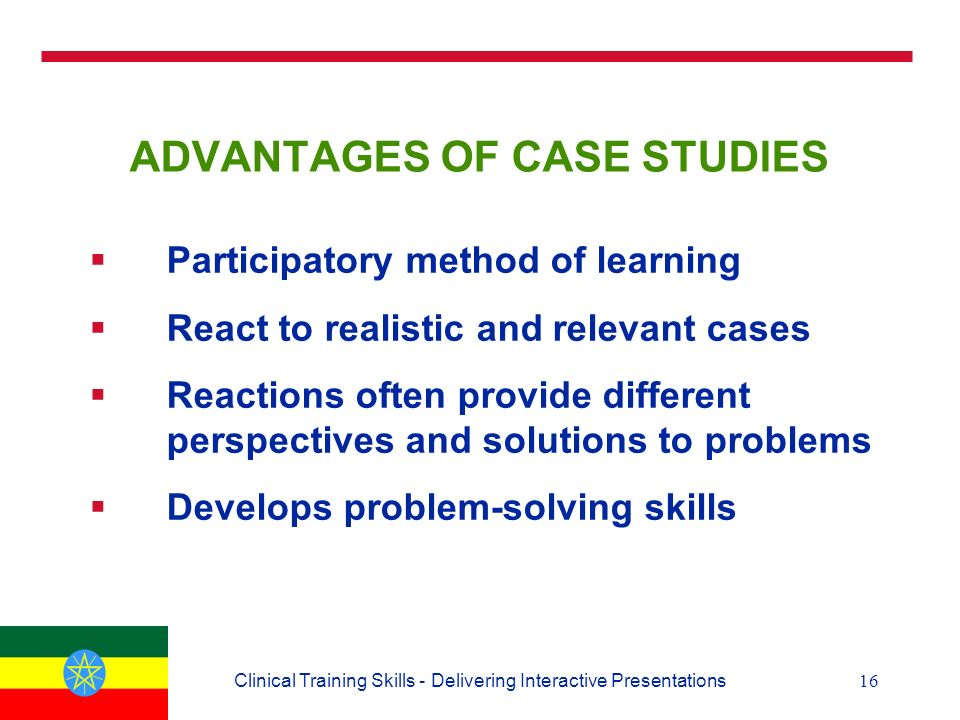 16Clinical Training Skills - Delivering Interactive Presentations ADVANTAGES OF CASE STUDIES  Participatory method of learning  React to realistic and relevant cases  Reactions often provide different perspectives and solutions to problems  Develops problem-solving skills