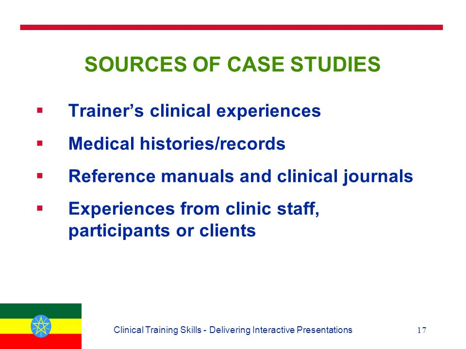 17Clinical Training Skills - Delivering Interactive Presentations SOURCES OF CASE STUDIES  Trainer's clinical experiences  Medical histories/records  Reference manuals and clinical journals  Experiences from clinic staff, participants or clients