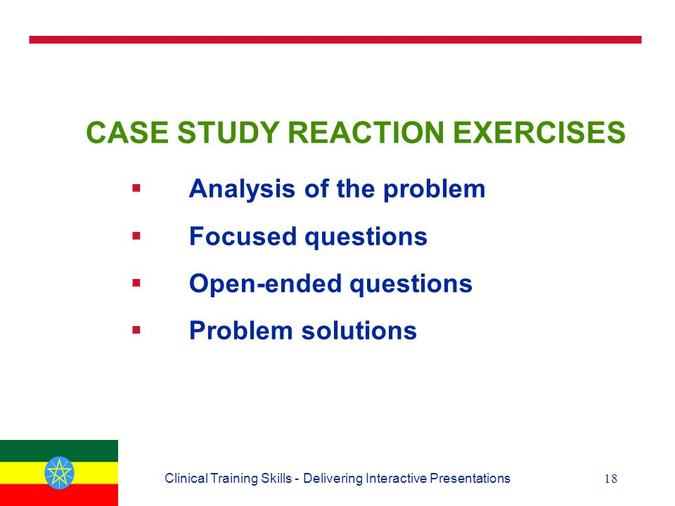 18Clinical Training Skills - Delivering Interactive Presentations CASE STUDY REACTION EXERCISES  Analysis of the problem  Focused questions  Open-ended questions  Problem solutions