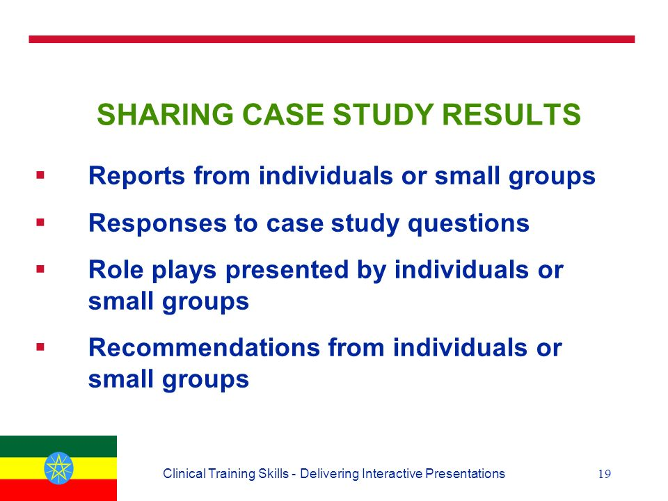 19Clinical Training Skills - Delivering Interactive Presentations SHARING CASE STUDY RESULTS  Reports from individuals or small groups  Responses to case study questions  Role plays presented by individuals or small groups  Recommendations from individuals or small groups