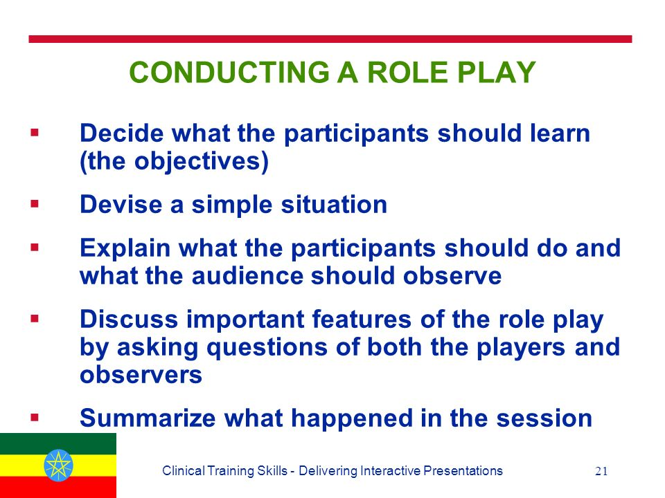 21Clinical Training Skills - Delivering Interactive Presentations CONDUCTING A ROLE PLAY  Decide what the participants should learn (the objectives)  Devise a simple situation  Explain what the participants should do and what the audience should observe  Discuss important features of the role play by asking questions of both the players and observers  Summarize what happened in the session