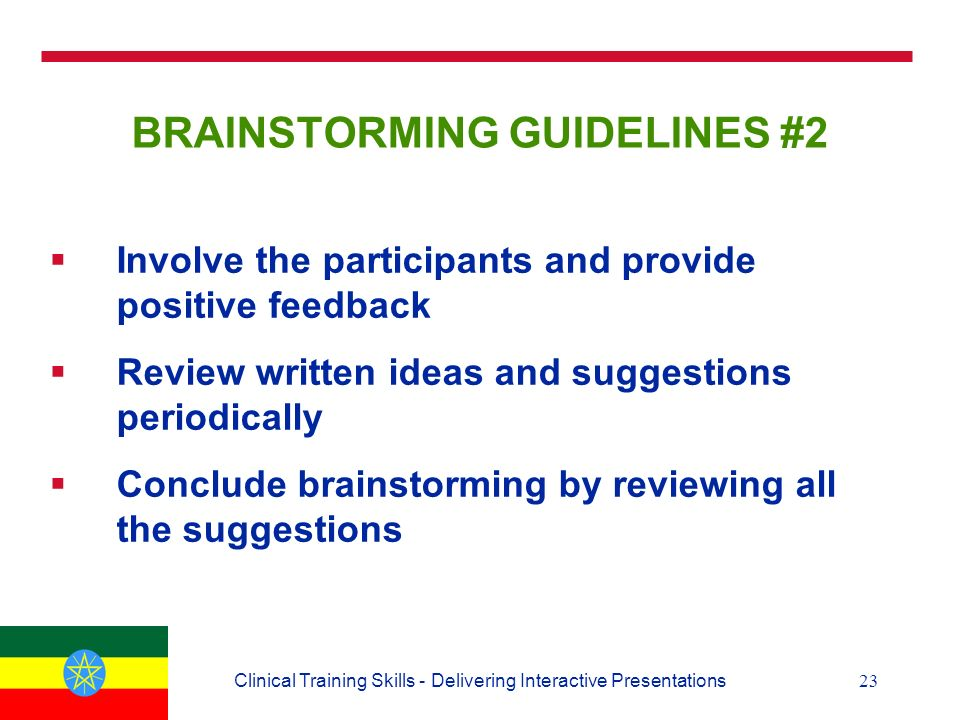 23Clinical Training Skills - Delivering Interactive Presentations BRAINSTORMING GUIDELINES #2  Involve the participants and provide positive feedback  Review written ideas and suggestions periodically  Conclude brainstorming by reviewing all the suggestions