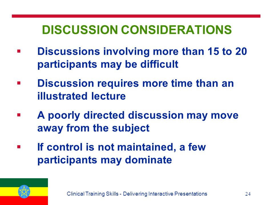 24Clinical Training Skills - Delivering Interactive Presentations DISCUSSION CONSIDERATIONS  Discussions involving more than 15 to 20 participants may be difficult  Discussion requires more time than an illustrated lecture  A poorly directed discussion may move away from the subject  If control is not maintained, a few participants may dominate