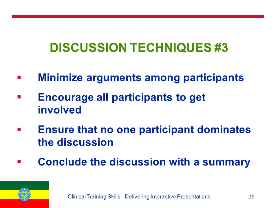 28Clinical Training Skills - Delivering Interactive Presentations DISCUSSION TECHNIQUES #3  Minimize arguments among participants  Encourage all participants to get involved  Ensure that no one participant dominates the discussion  Conclude the discussion with a summary