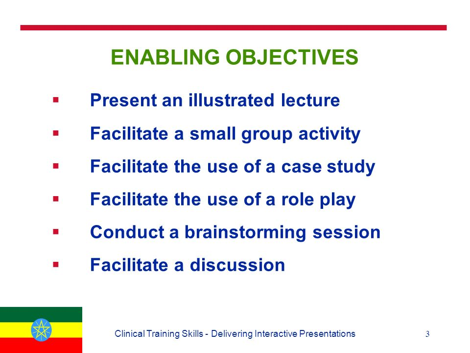 3Clinical Training Skills - Delivering Interactive Presentations ENABLING OBJECTIVES  Present an illustrated lecture  Facilitate a small group activity  Facilitate the use of a case study  Facilitate the use of a role play  Conduct a brainstorming session  Facilitate a discussion