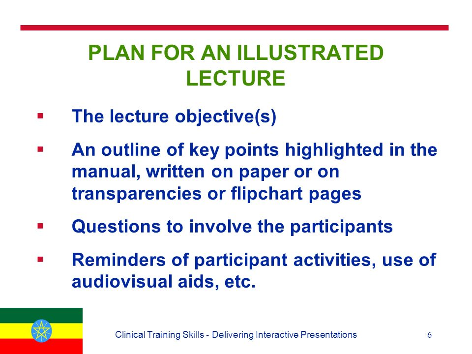6Clinical Training Skills - Delivering Interactive Presentations PLAN FOR AN ILLUSTRATED LECTURE  The lecture objective(s)  An outline of key points highlighted in the manual, written on paper or on transparencies or flipchart pages  Questions to involve the participants  Reminders of participant activities, use of audiovisual aids, etc.