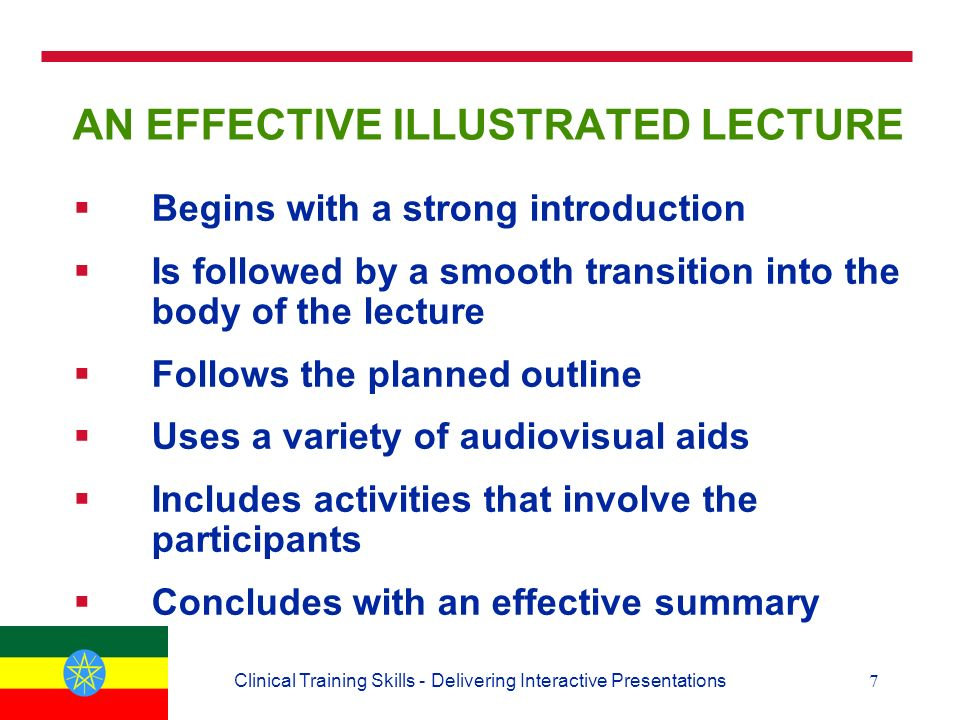 7Clinical Training Skills - Delivering Interactive Presentations AN EFFECTIVE ILLUSTRATED LECTURE  Begins with a strong introduction  Is followed by a smooth transition into the body of the lecture  Follows the planned outline  Uses a variety of audiovisual aids  Includes activities that involve the participants  Concludes with an effective summary