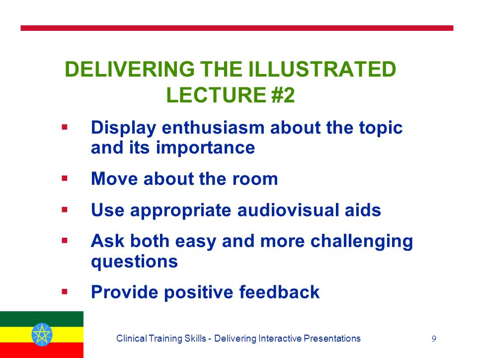 9Clinical Training Skills - Delivering Interactive Presentations DELIVERING THE ILLUSTRATED LECTURE #2  Display enthusiasm about the topic and its importance  Move about the room  Use appropriate audiovisual aids  Ask both easy and more challenging questions  Provide positive feedback