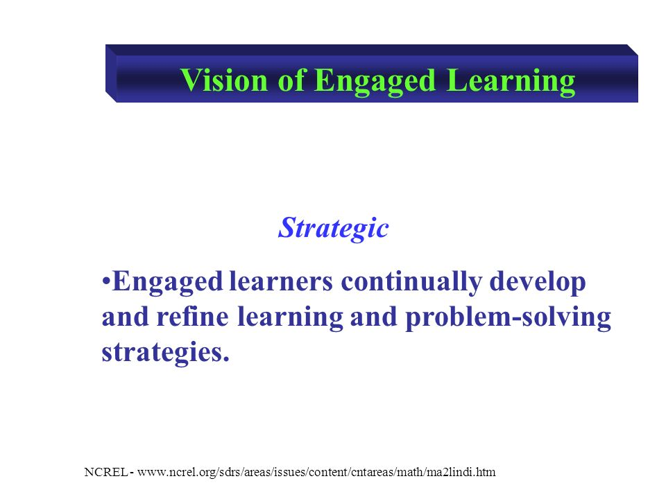 NCREL -   Strategic Engaged learners continually develop and refine learning and problem-solving strategies.