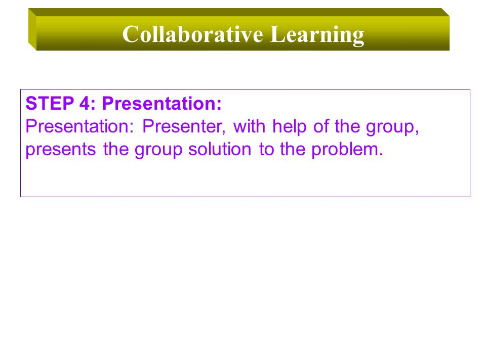 STEP 4: Presentation: Presentation: Presenter, with help of the group, presents the group solution to the problem.