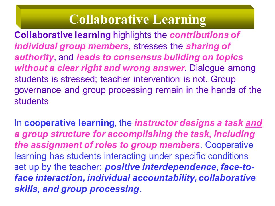 Collaborative learning highlights the contributions of individual group members, stresses the sharing of authority, and leads to consensus building on topics without a clear right and wrong answer.