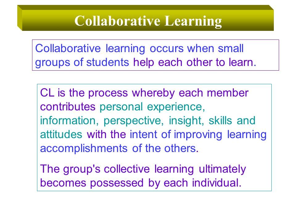 CL is the process whereby each member contributes personal experience, information, perspective, insight, skills and attitudes with the intent of improving learning accomplishments of the others.