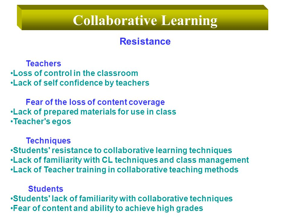 Collaborative Learning Resistance Teachers Loss of control in the classroom Lack of self confidence by teachers Fear of the loss of content coverage Lack of prepared materials for use in class Teacher s egos Techniques Students resistance to collaborative learning techniques Lack of familiarity with CL techniques and class management Lack of Teacher training in collaborative teaching methods Students Students lack of familiarity with collaborative techniques Fear of content and ability to achieve high grades