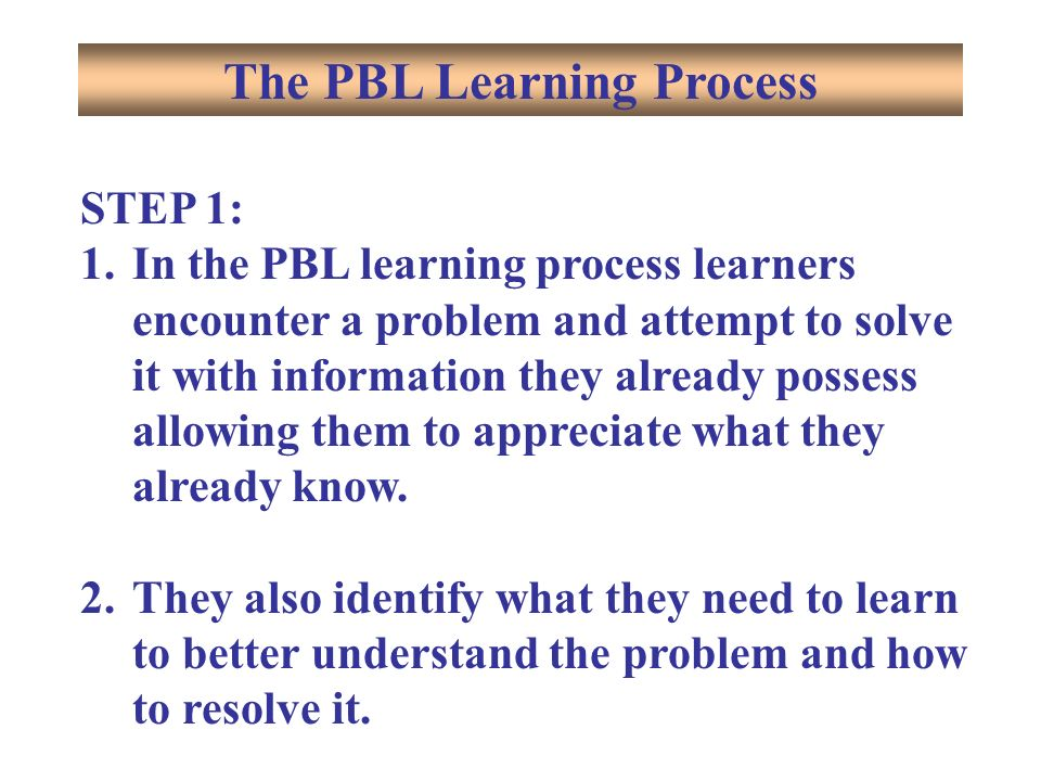 STEP 1: 1.In the PBL learning process learners encounter a problem and attempt to solve it with information they already possess allowing them to appreciate what they already know.