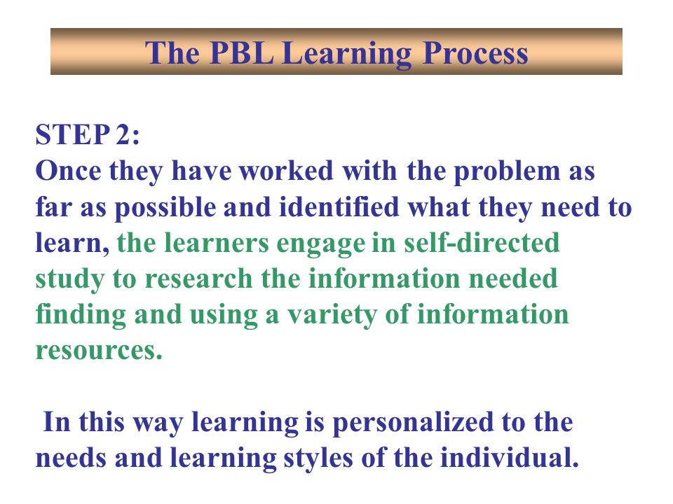 STEP 2: Once they have worked with the problem as far as possible and identified what they need to learn, the learners engage in self-directed study to research the information needed finding and using a variety of information resources.