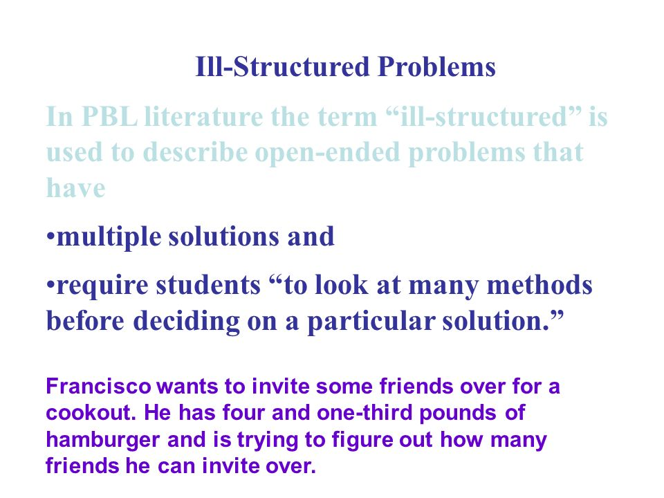 In PBL literature the term ill-structured is used to describe open-ended problems that have multiple solutions and require students to look at many methods before deciding on a particular solution. Francisco wants to invite some friends over for a cookout.