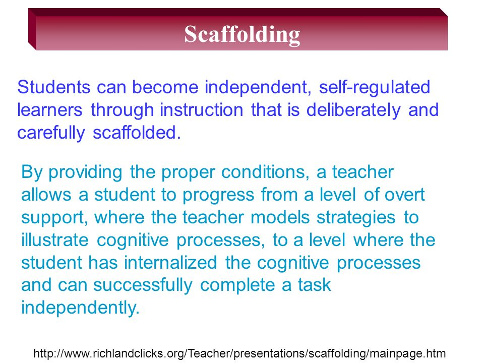 Scaffolding Students can become independent, self-regulated learners through instruction that is deliberately and carefully scaffolded.
