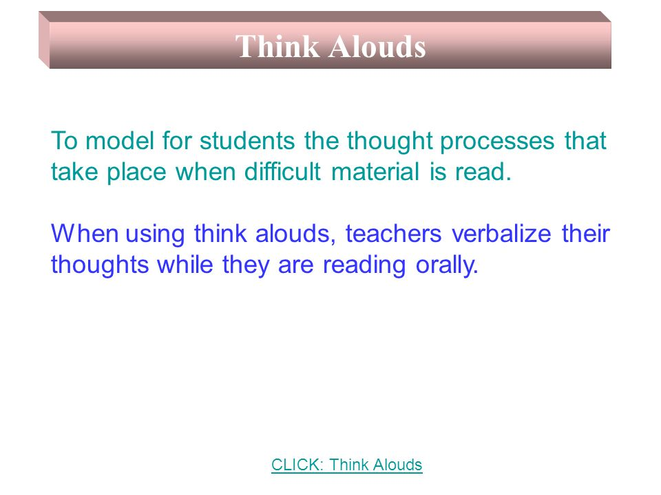 Think Alouds To model for students the thought processes that take place when difficult material is read.