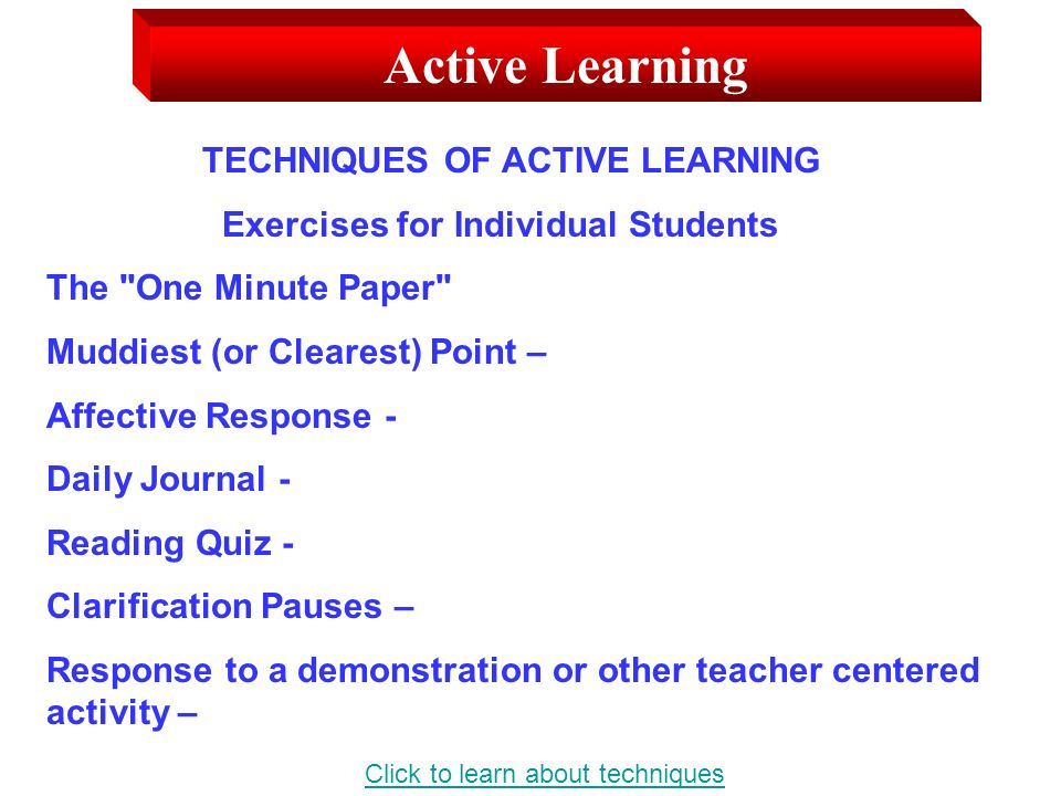 Active Learning TECHNIQUES OF ACTIVE LEARNING Exercises for Individual Students The One Minute Paper Muddiest (or Clearest) Point – Affective Response - Daily Journal - Reading Quiz - Clarification Pauses – Response to a demonstration or other teacher centered activity – Click to learn about techniques