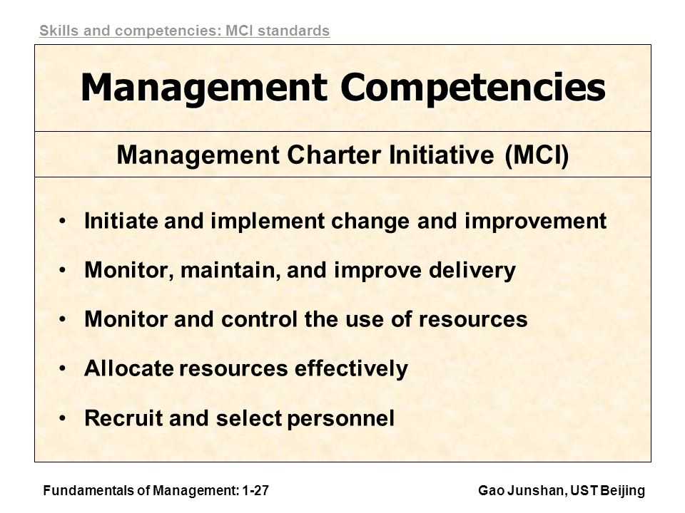 Fundamentals of Management: 1-27Gao Junshan, UST Beijing Management Competencies Initiate and implement change and improvement Monitor, maintain, and improve delivery Monitor and control the use of resources Allocate resources effectively Recruit and select personnel Management Charter Initiative (MCI) Skills and competencies: MCI standards
