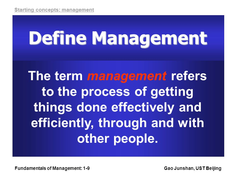 Fundamentals of Management: 1-9Gao Junshan, UST Beijing The term management refers to the process of getting things done effectively and efficiently, through and with other people.