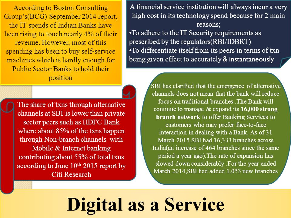 Digital as a Service According to Boston Consulting Group's(BCG) September 2014 report, the IT spends of Indian Banks have been rising to touch nearly 4% of their revenue.