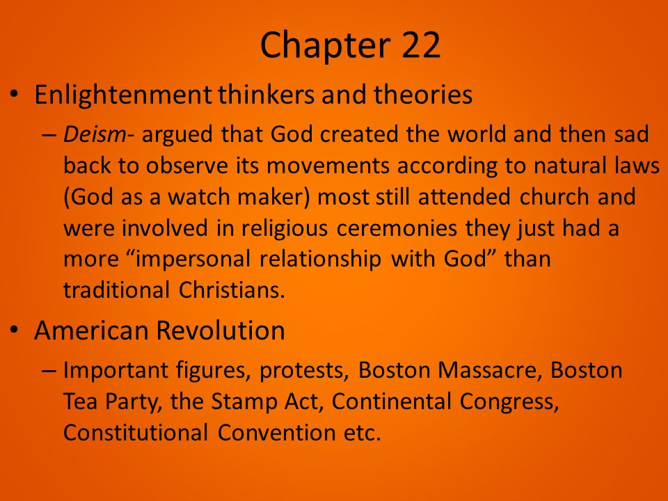 Chapter 22 Enlightenment thinkers and theories – Deism- argued that God created the world and then sad back to observe its movements according to natural laws (God as a watch maker) most still attended church and were involved in religious ceremonies they just had a more impersonal relationship with God than traditional Christians.